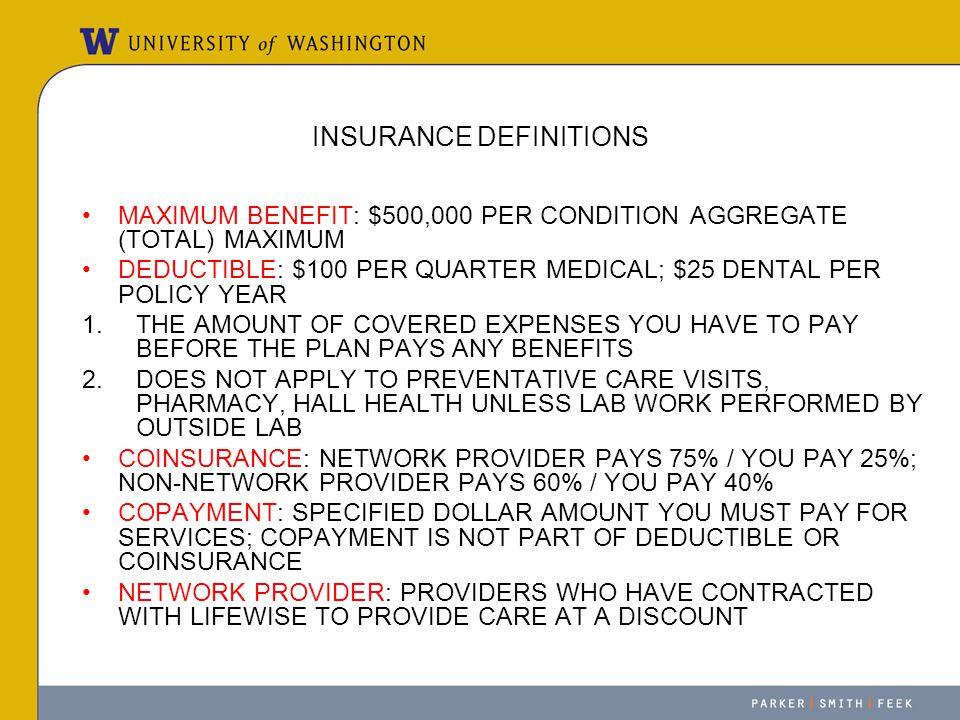 INSURANCE DEFINITIONS MAXIMUM BENEFIT: $500,000 PER CONDITION AGGREGATE (TOTAL) MAXIMUM DEDUCTIBLE: $100 PER QUARTER MEDICAL; $25 DENTAL PER POLICY YE