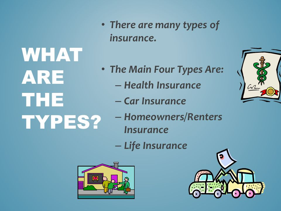 There are many types of insurance. The Main Four Types Are: – Health Insurance – Car Insurance – Homeowners/Renters Insurance – Life Insurance WHAT AR