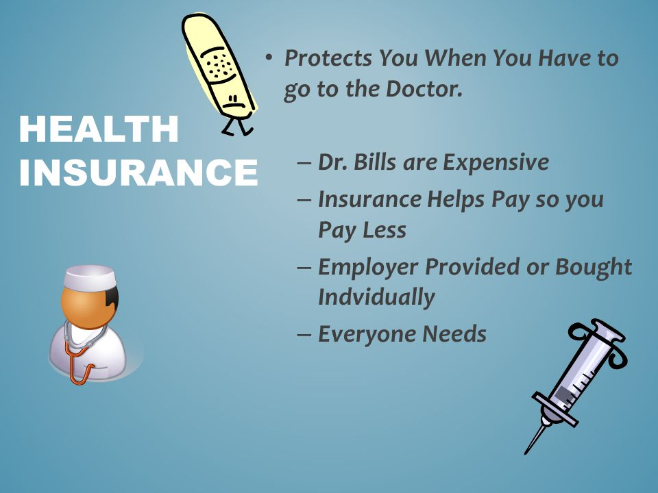 Protects You When You Have to go to the Doctor. – Dr. Bills are Expensive – Insurance Helps Pay so you Pay Less – Employer Provided or Bought Indvidua