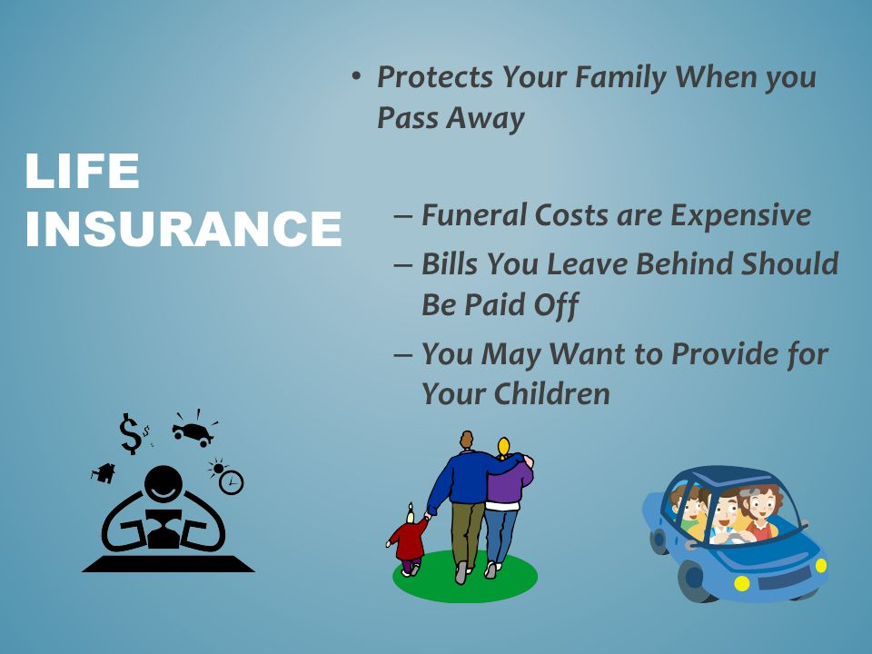 Protects Your Family When you Pass Away – Funeral Costs are Expensive – Bills You Leave Behind Should Be Paid Off – You May Want to Provide for Your C