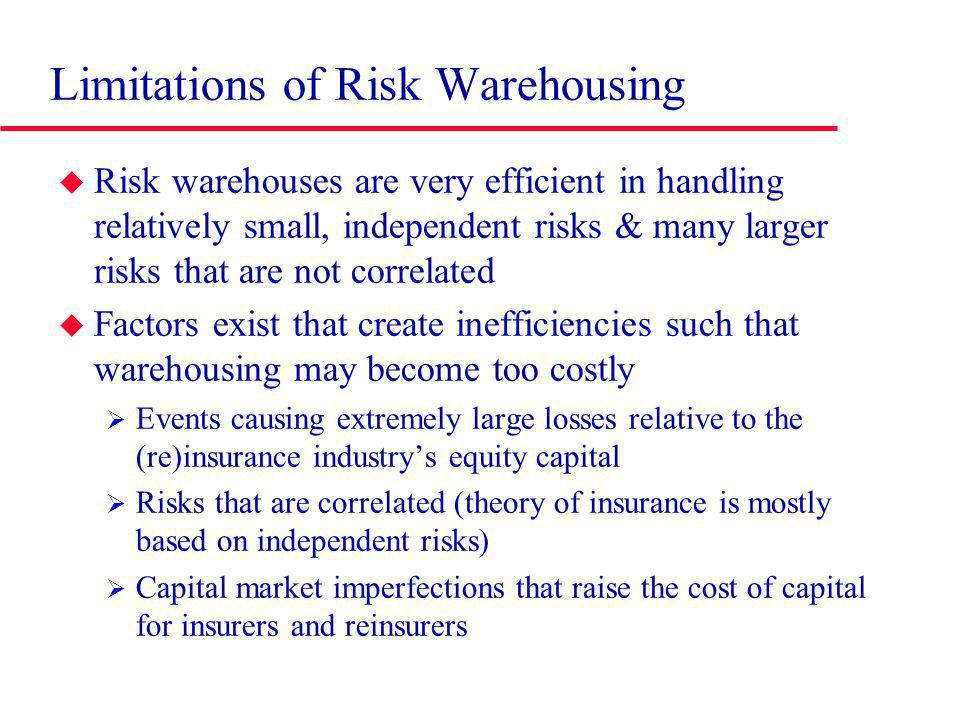 Limitations of Risk Warehousing Risk warehouses are very efficient in handling relatively small, independent risks & many larger risks that are not correlated Factors exist that create inefficiencies such that warehousing may become too costly Events causing extremely large losses relative to the (re)insurance industrys equity capital Risks that are correlated (theory of insurance is mostly based on independent risks) Capital market imperfections that raise the cost of capital for insurers and reinsurers