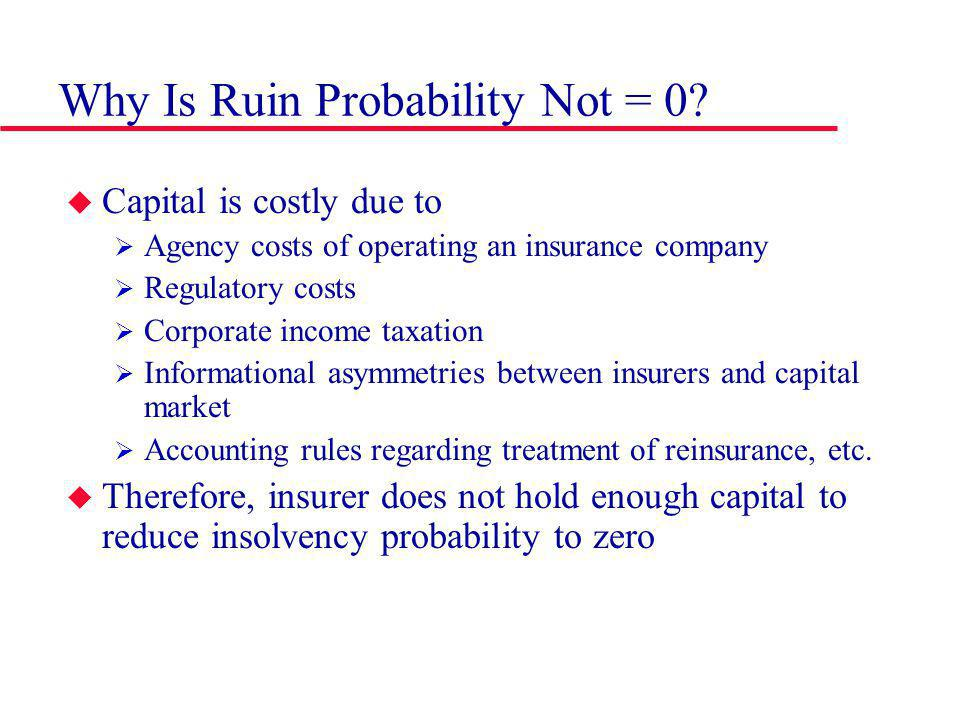 Why Is Ruin Probability Not = 0? Capital is costly due to Agency costs of operating an insurance company Regulatory costs Corporate income taxation In