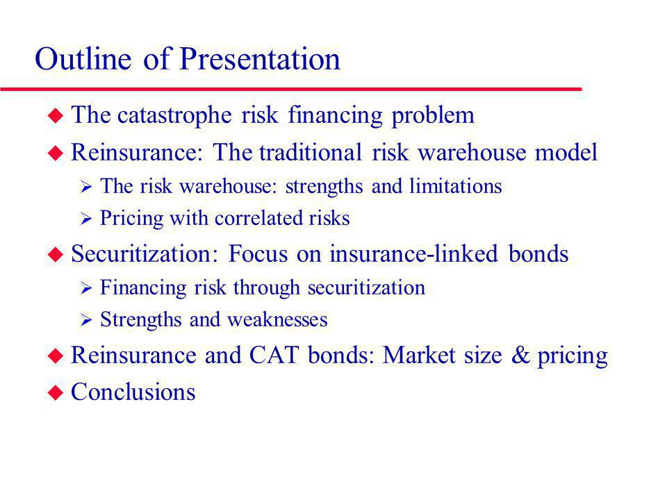 Outline of Presentation The catastrophe risk financing problem Reinsurance: The traditional risk warehouse model The risk warehouse: strengths and limitations Pricing with correlated risks Securitization: Focus on insurance-linked bonds Financing risk through securitization Strengths and weaknesses Reinsurance and CAT bonds: Market size & pricing Conclusions