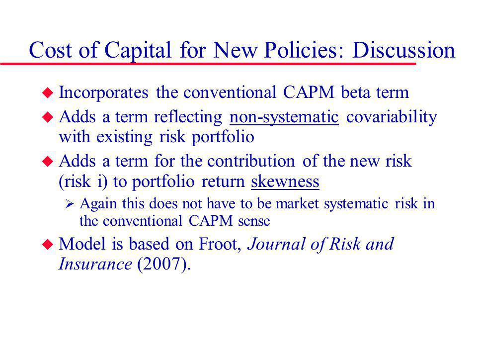 Cost of Capital for New Policies: Discussion Incorporates the conventional CAPM beta term Adds a term reflecting non-systematic covariability with existing risk portfolio Adds a term for the contribution of the new risk (risk i) to portfolio return skewness Again this does not have to be market systematic risk in the conventional CAPM sense Model is based on Froot, Journal of Risk and Insurance (2007).