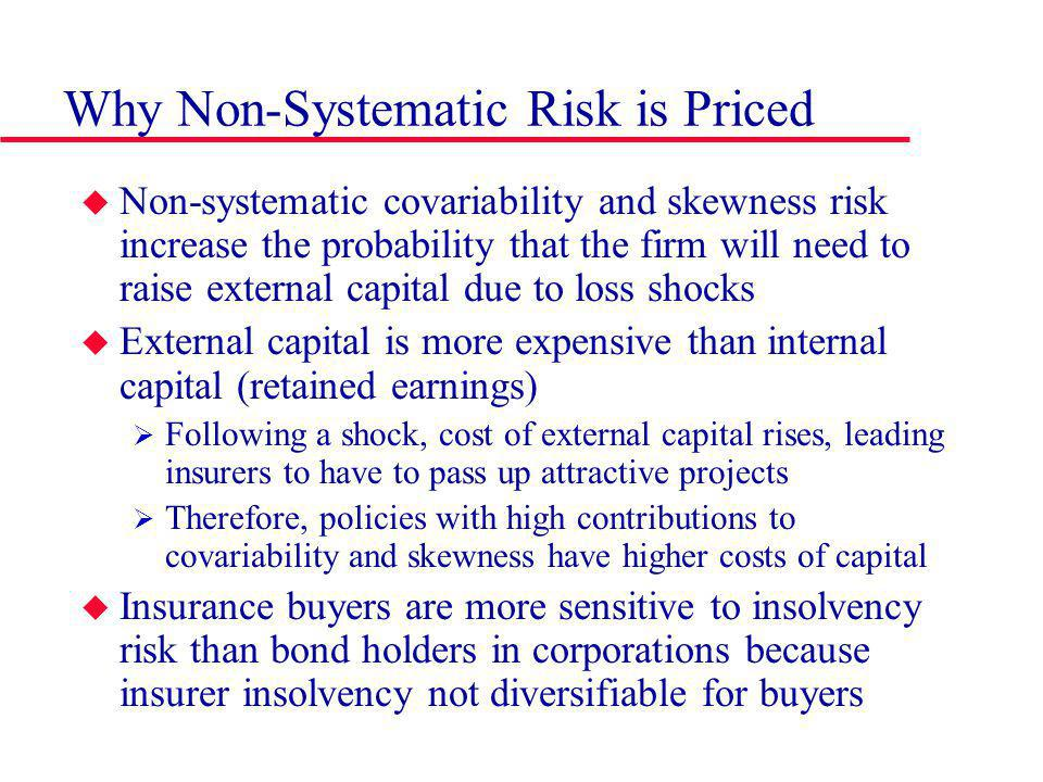 Why Non-Systematic Risk is Priced Non-systematic covariability and skewness risk increase the probability that the firm will need to raise external capital due to loss shocks External capital is more expensive than internal capital (retained earnings) Following a shock, cost of external capital rises, leading insurers to have to pass up attractive projects Therefore, policies with high contributions to covariability and skewness have higher costs of capital Insurance buyers are more sensitive to insolvency risk than bond holders in corporations because insurer insolvency not diversifiable for buyers