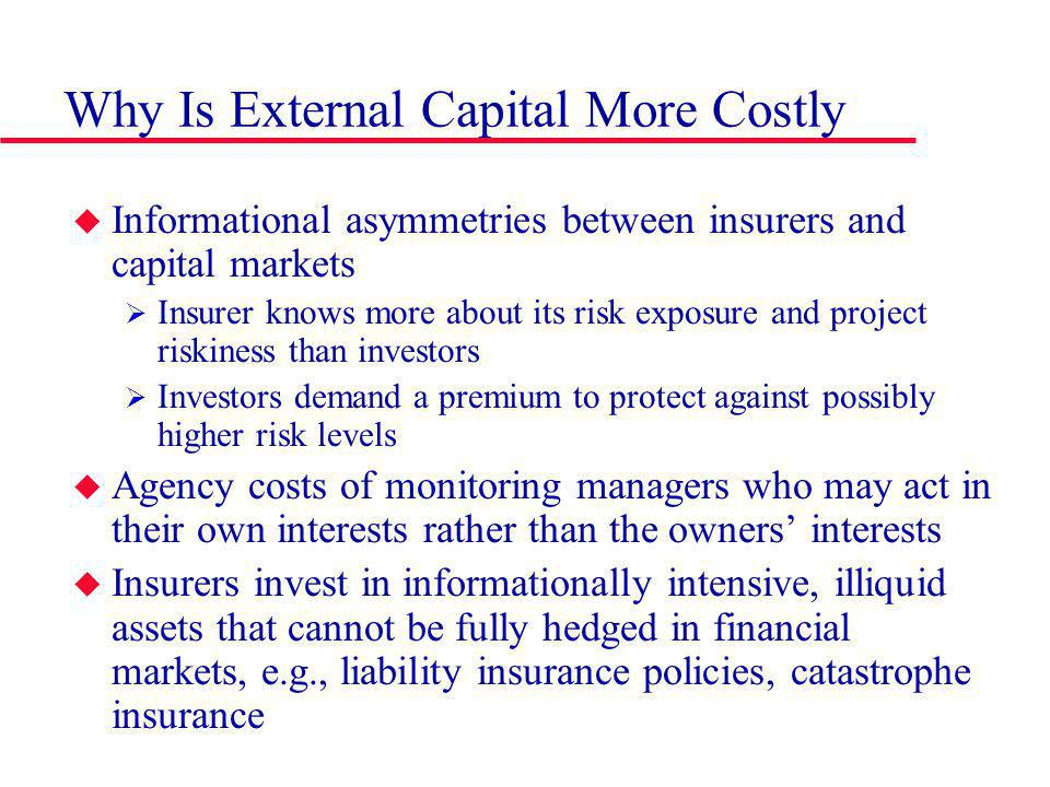 Why Is External Capital More Costly Informational asymmetries between insurers and capital markets Insurer knows more about its risk exposure and project riskiness than investors Investors demand a premium to protect against possibly higher risk levels Agency costs of monitoring managers who may act in their own interests rather than the owners interests Insurers invest in informationally intensive, illiquid assets that cannot be fully hedged in financial markets, e.g., liability insurance policies, catastrophe insurance