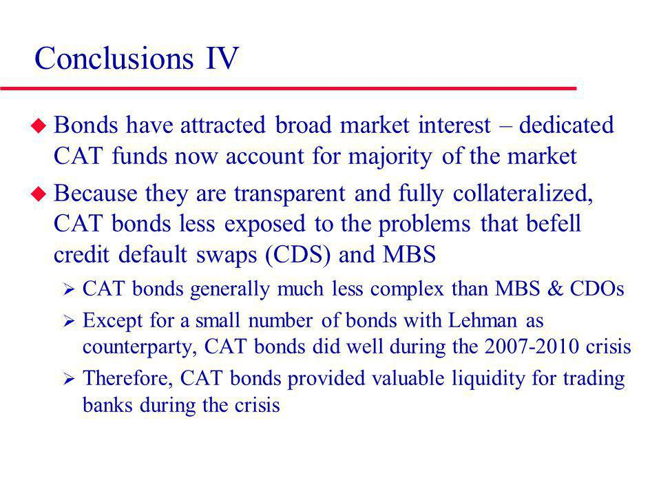 Conclusions IV Bonds have attracted broad market interest – dedicated CAT funds now account for majority of the market Because they are transparent and fully collateralized, CAT bonds less exposed to the problems that befell credit default swaps (CDS) and MBS CAT bonds generally much less complex than MBS & CDOs Except for a small number of bonds with Lehman as counterparty, CAT bonds did well during the 2007-2010 crisis Therefore, CAT bonds provided valuable liquidity for trading banks during the crisis