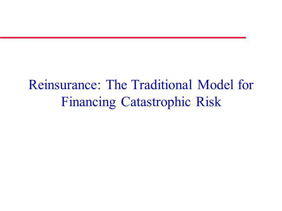 Insurance-Linked Bonds: Advantages to Investors Low correlations with other types of investments such as stocks, bonds, mortgage-backed securities Full collateralization reduces credit risk Provide a pure play in catastrophe risk Less complex and more transparent than mortgage backed securities and CDOs Lower moral hazard than mortgage-backed securities Issuing reinsurer remains responsible for covered risks, providing incentives for proper risk management Reinsurer and investors have incentive to invest trust assets in safe securities