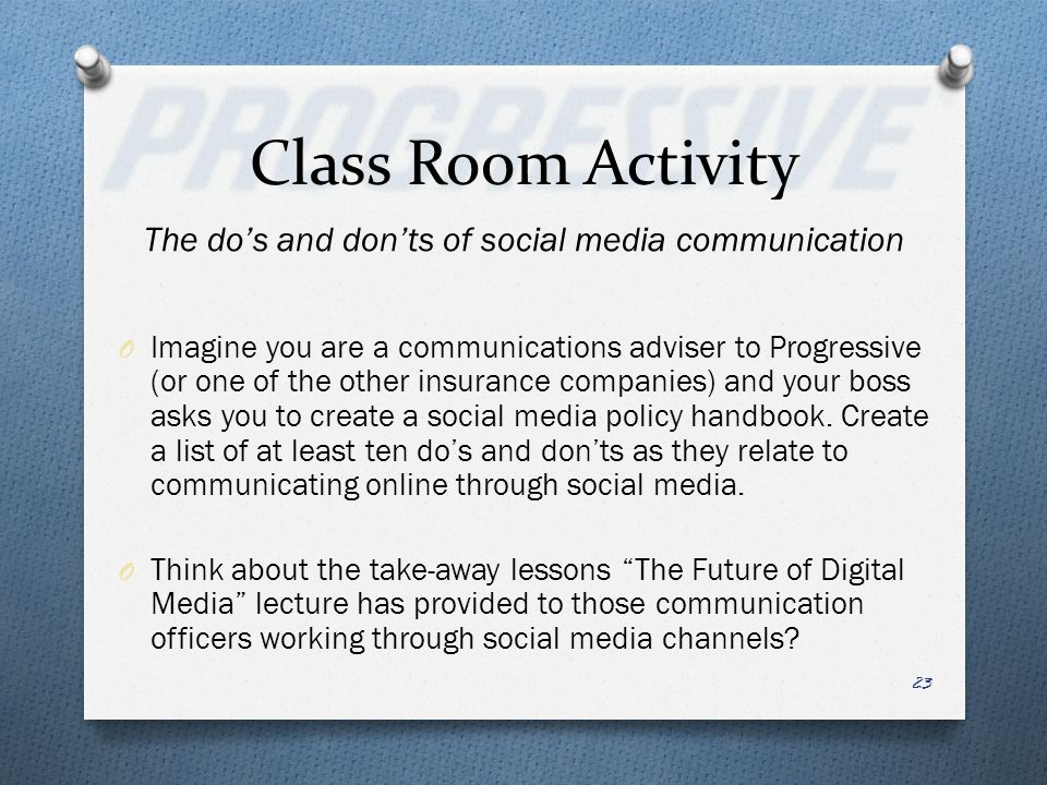 Class Room Activity The dos and donts of social media communication O Imagine you are a communications adviser to Progressive (or one of the other insurance companies) and your boss asks you to create a social media policy handbook.