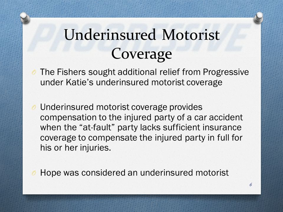 Underinsured Motorist Coverage O The Fishers sought additional relief from Progressive under Katies underinsured motorist coverage O Underinsured moto