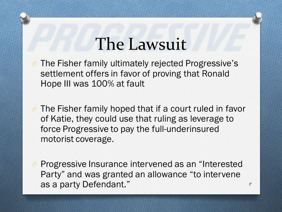 The Lawsuit O The Fisher family ultimately rejected Progressives settlement offers in favor of proving that Ronald Hope III was 100% at fault O The Fisher family hoped that if a court ruled in favor of Katie, they could use that ruling as leverage to force Progressive to pay the full-underinsured motorist coverage.