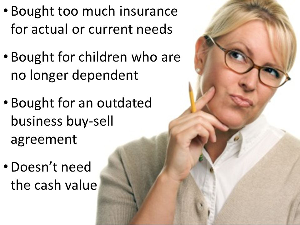 Bought too much insurance for actual or current needs Bought for children who are no longer dependent Bought for an outdated business buy-sell agreement Doesnt need the cash value
