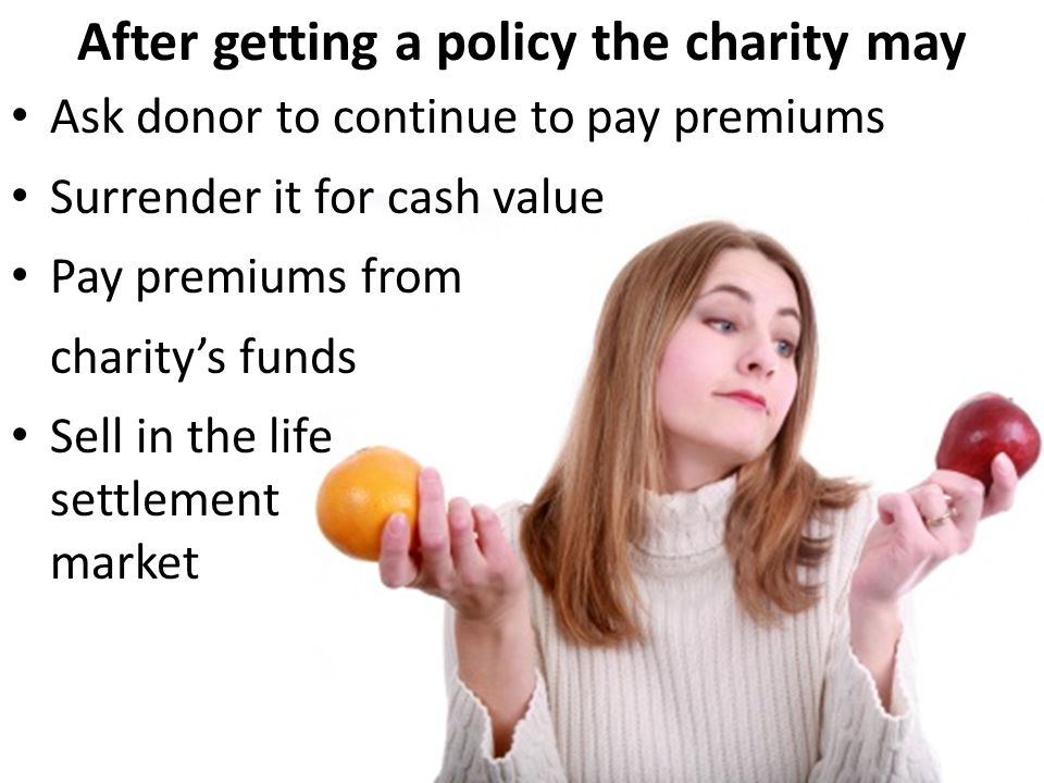 After getting a policy the charity may Ask donor to continue to pay premiums Surrender it for cash value Pay premiums from charitys funds Sell in the life settlement market