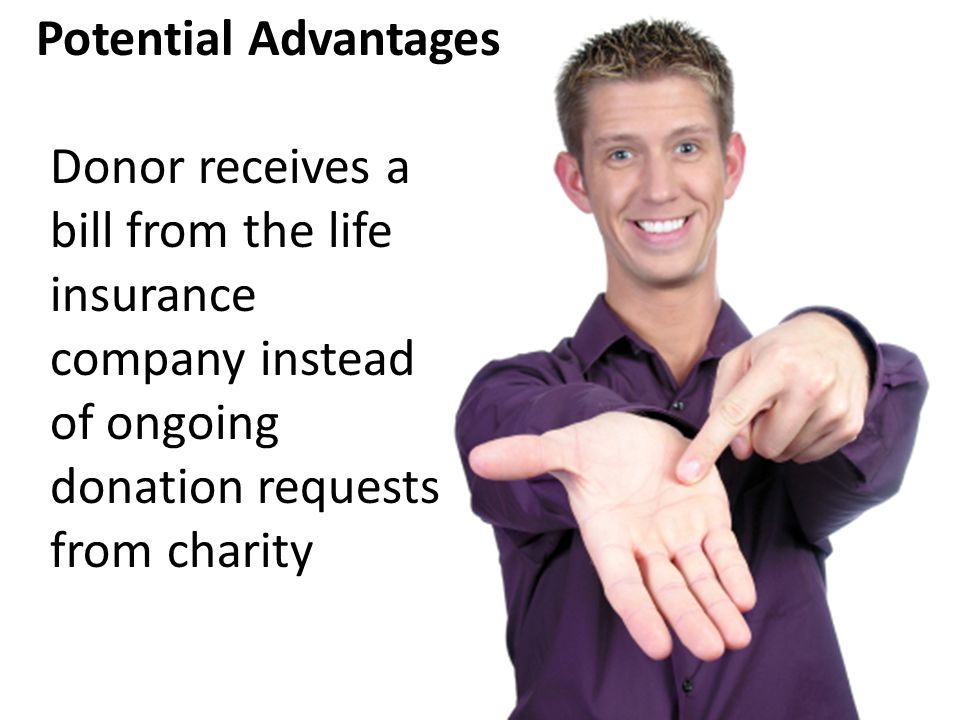 Donor receives a bill from the life insurance company instead of ongoing donation requests from charity Potential Advantages