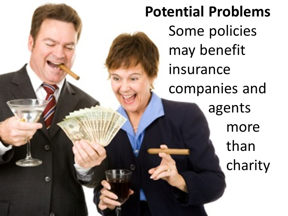 Some policies may benefit insurance companies and agents more than charity Potential Problems