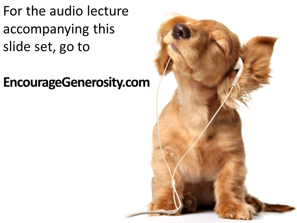 For the audio lecture accompanying this slide set, go to EncourageGenerosity.com