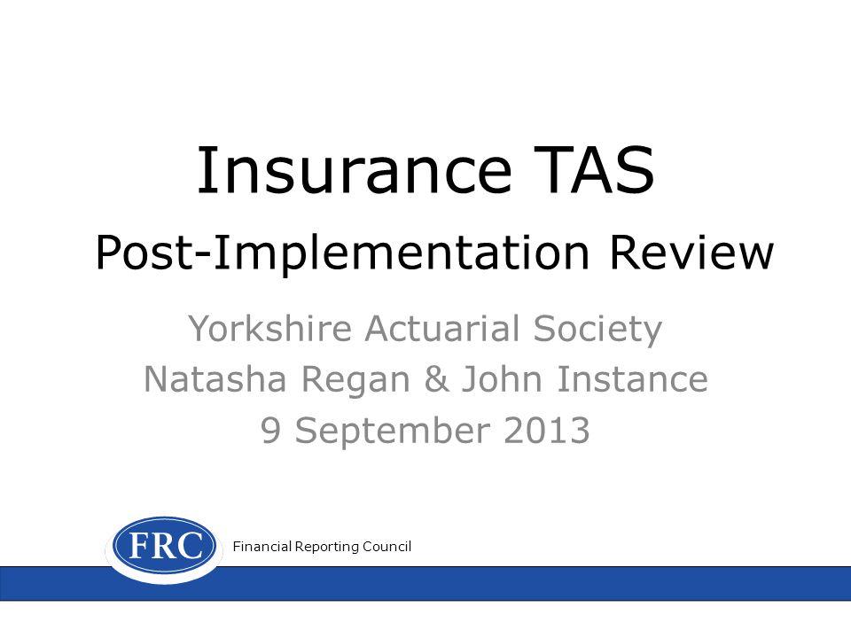 Insurance TAS Post-Implementation Review Yorkshire Actuarial Society Natasha Regan & John Instance 9 September 2013 Financial Reporting Council