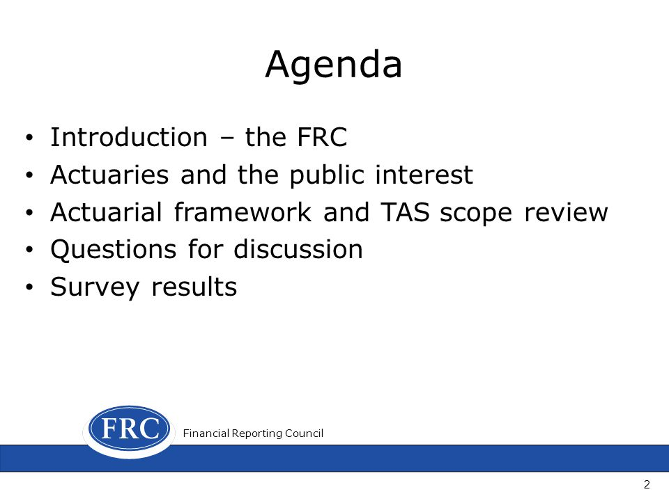 Agenda Introduction – the FRC Actuaries and the public interest Actuarial framework and TAS scope review Questions for discussion Survey results Finan