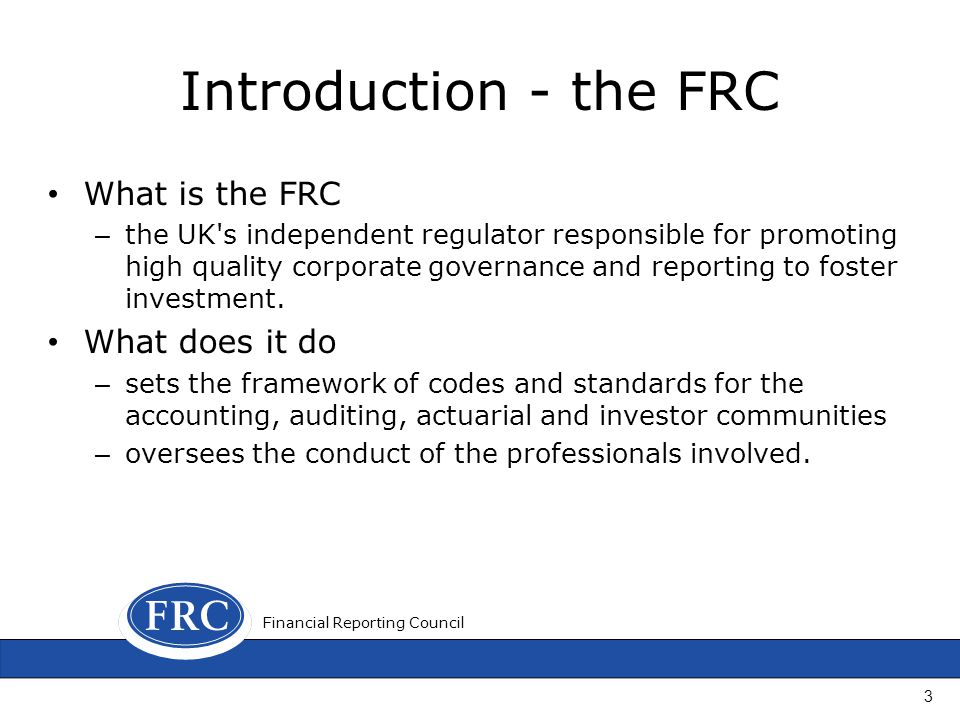 Introduction - the FRC What is the FRC – the UK s independent regulator responsible for promoting high quality corporate governance and reporting to foster investment.