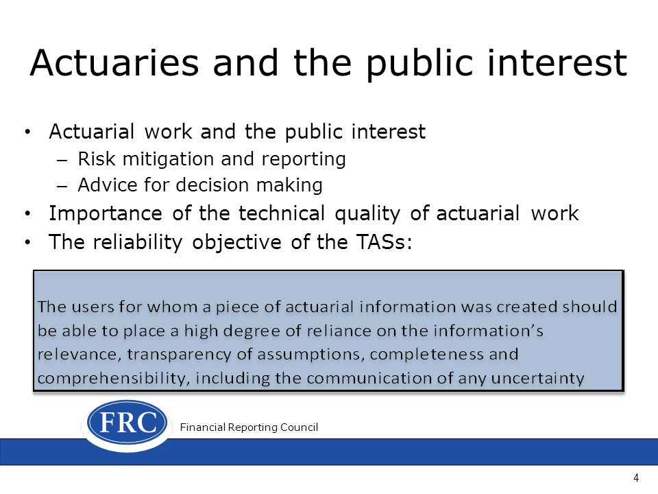 Actuaries and the public interest Actuarial work and the public interest – Risk mitigation and reporting – Advice for decision making Importance of the technical quality of actuarial work The reliability objective of the TASs: 4 Financial Reporting Council