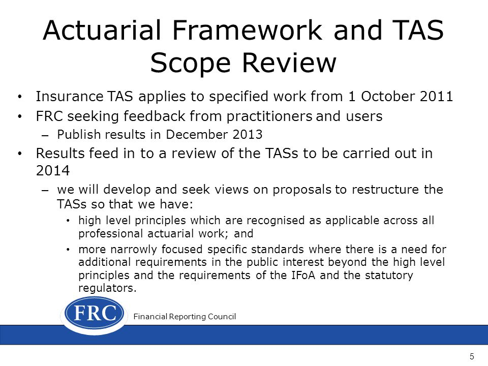 Actuarial Framework and TAS Scope Review Insurance TAS applies to specified work from 1 October 2011 FRC seeking feedback from practitioners and users – Publish results in December 2013 Results feed in to a review of the TASs to be carried out in 2014 – we will develop and seek views on proposals to restructure the TASs so that we have: high level principles which are recognised as applicable across all professional actuarial work; and more narrowly focused specific standards where there is a need for additional requirements in the public interest beyond the high level principles and the requirements of the IFoA and the statutory regulators.