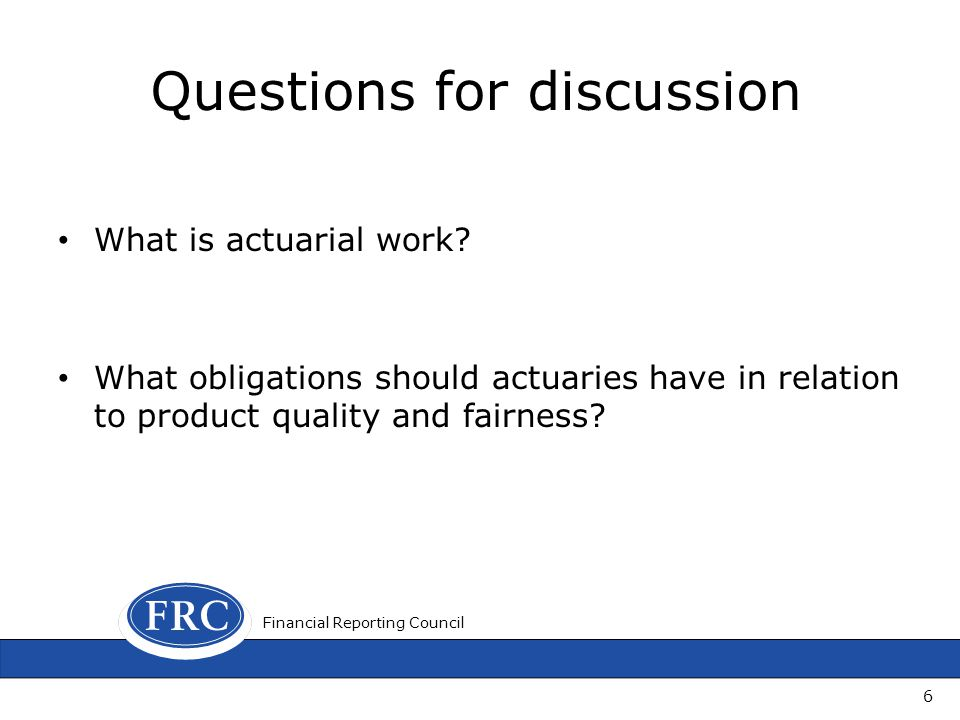Questions for discussion What is actuarial work? What obligations should actuaries have in relation to product quality and fairness? 6 Financial Repor