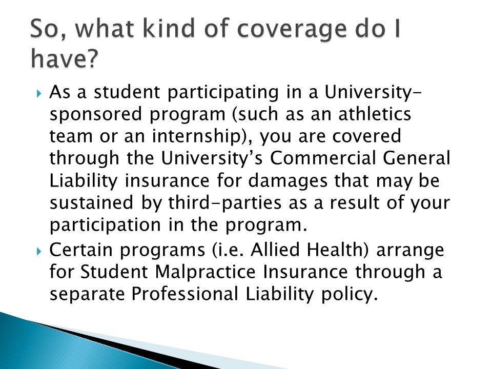 As a student participating in a University- sponsored program (such as an athletics team or an internship), you are covered through the Universitys Commercial General Liability insurance for damages that may be sustained by third-parties as a result of your participation in the program.