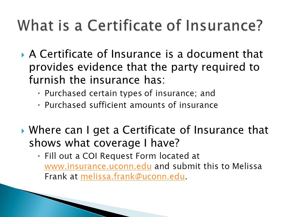 A Certificate of Insurance is a document that provides evidence that the party required to furnish the insurance has: Purchased certain types of insurance; and Purchased sufficient amounts of insurance Where can I get a Certificate of Insurance that shows what coverage I have.
