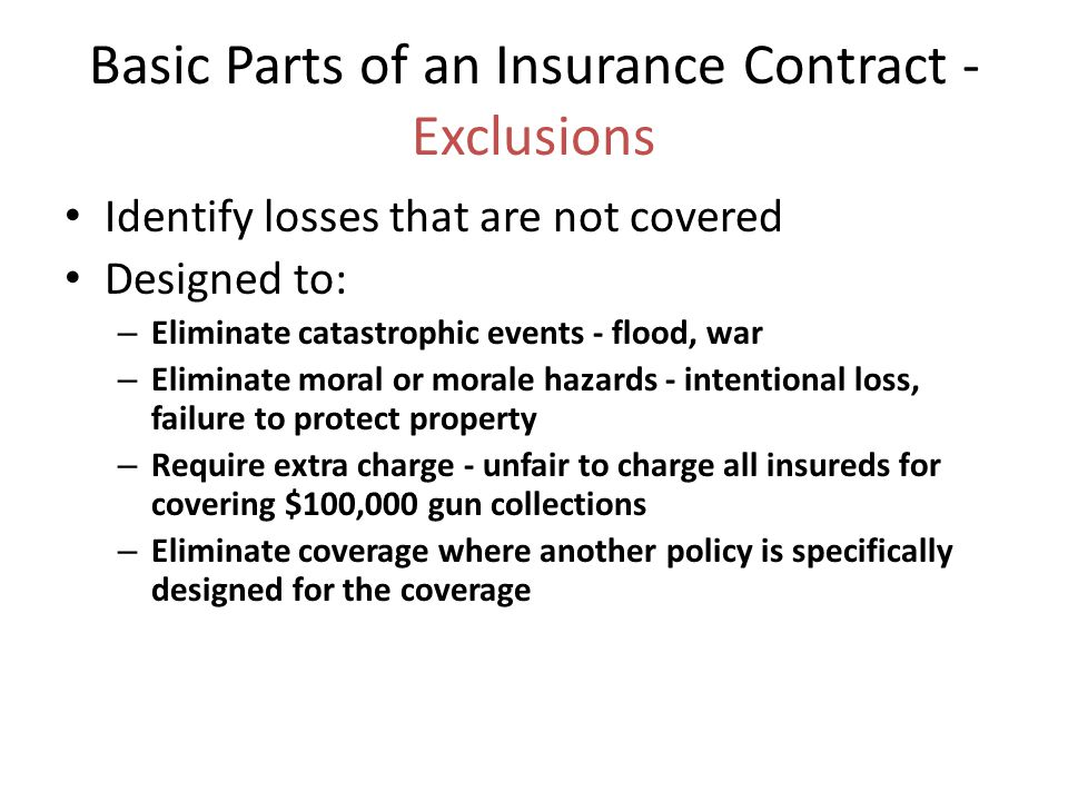 Basic Parts of an Insurance Contract - Exclusions Identify losses that are not covered Designed to: – Eliminate catastrophic events - flood, war – Eliminate moral or morale hazards - intentional loss, failure to protect property – Require extra charge - unfair to charge all insureds for covering $100,000 gun collections – Eliminate coverage where another policy is specifically designed for the coverage