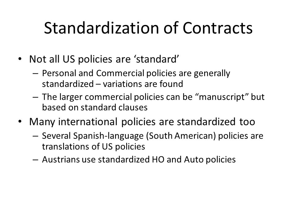 Standardization of Contracts Not all US policies are standard – Personal and Commercial policies are generally standardized – variations are found – The larger commercial policies can be manuscript but based on standard clauses Many international policies are standardized too – Several Spanish-language (South American) policies are translations of US policies – Austrians use standardized HO and Auto policies