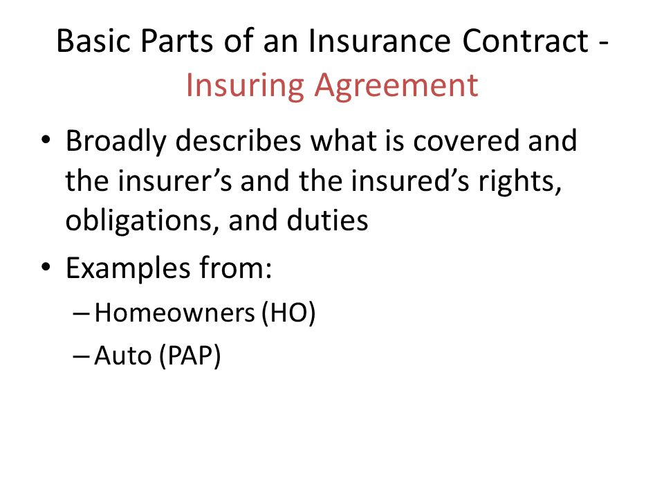 Basic Parts of an Insurance Contract - Insuring Agreement Broadly describes what is covered and the insurers and the insureds rights, obligations, and duties Examples from: – Homeowners (HO) – Auto (PAP)