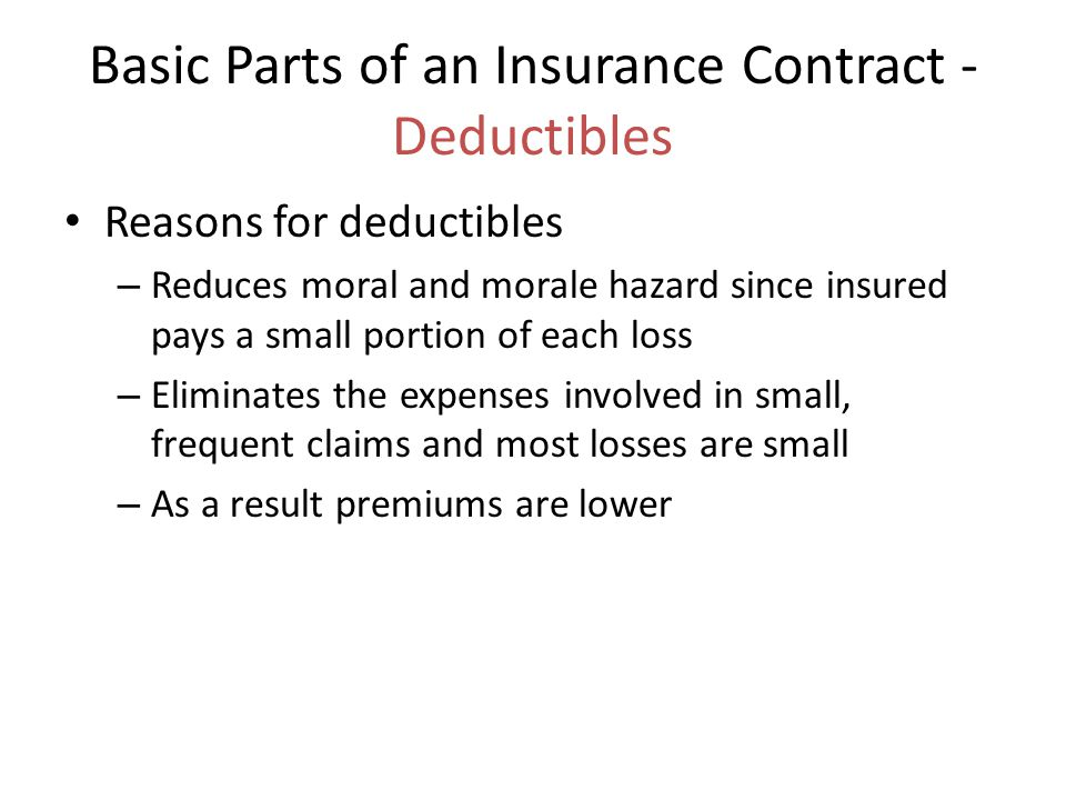 Basic Parts of an Insurance Contract - Deductibles Reasons for deductibles – Reduces moral and morale hazard since insured pays a small portion of eac