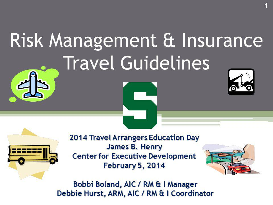 Risk Management & Insurance Travel Guidelines 2014 Travel Arrangers Education Day James B. Henry Center for Executive Development February 5, 2014 Bob
