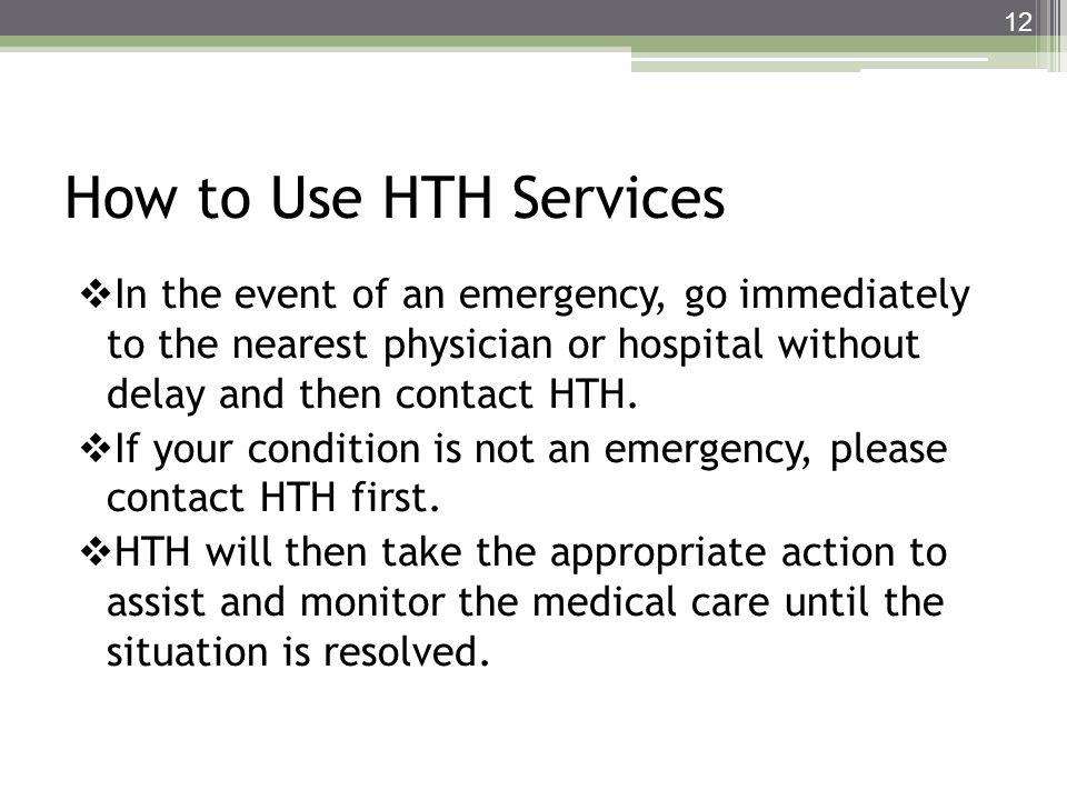 How to Use HTH Services In the event of an emergency, go immediately to the nearest physician or hospital without delay and then contact HTH. If your