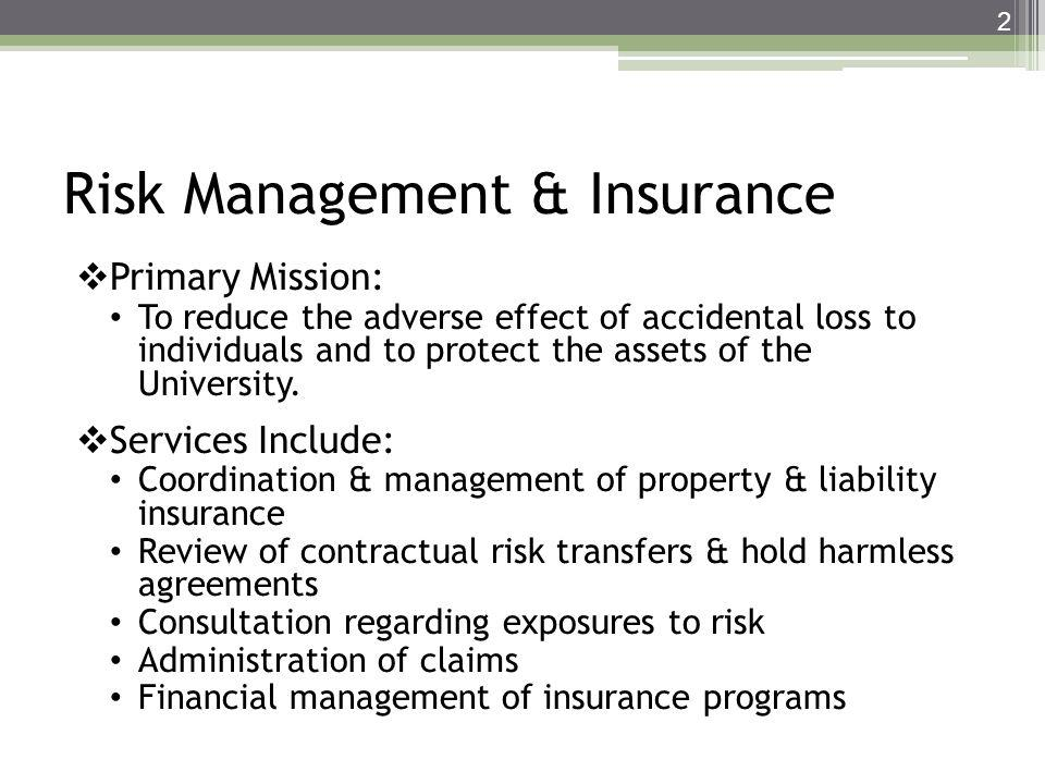 Risk Management & Insurance Primary Mission: To reduce the adverse effect of accidental loss to individuals and to protect the assets of the Universit