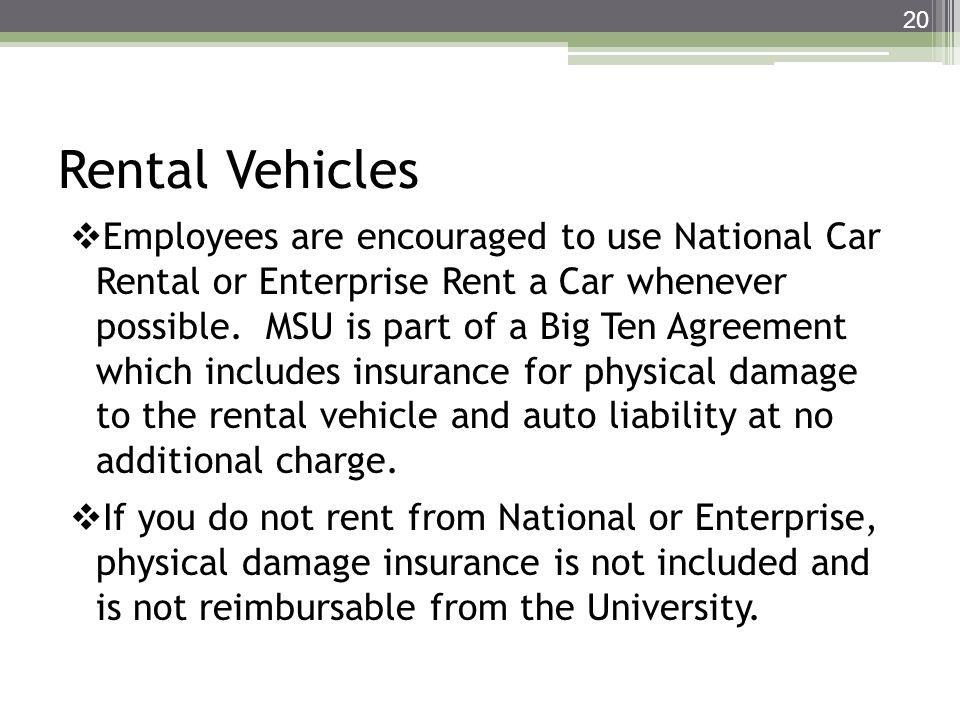 Rental Vehicles Employees are encouraged to use National Car Rental or Enterprise Rent a Car whenever possible. MSU is part of a Big Ten Agreement whi