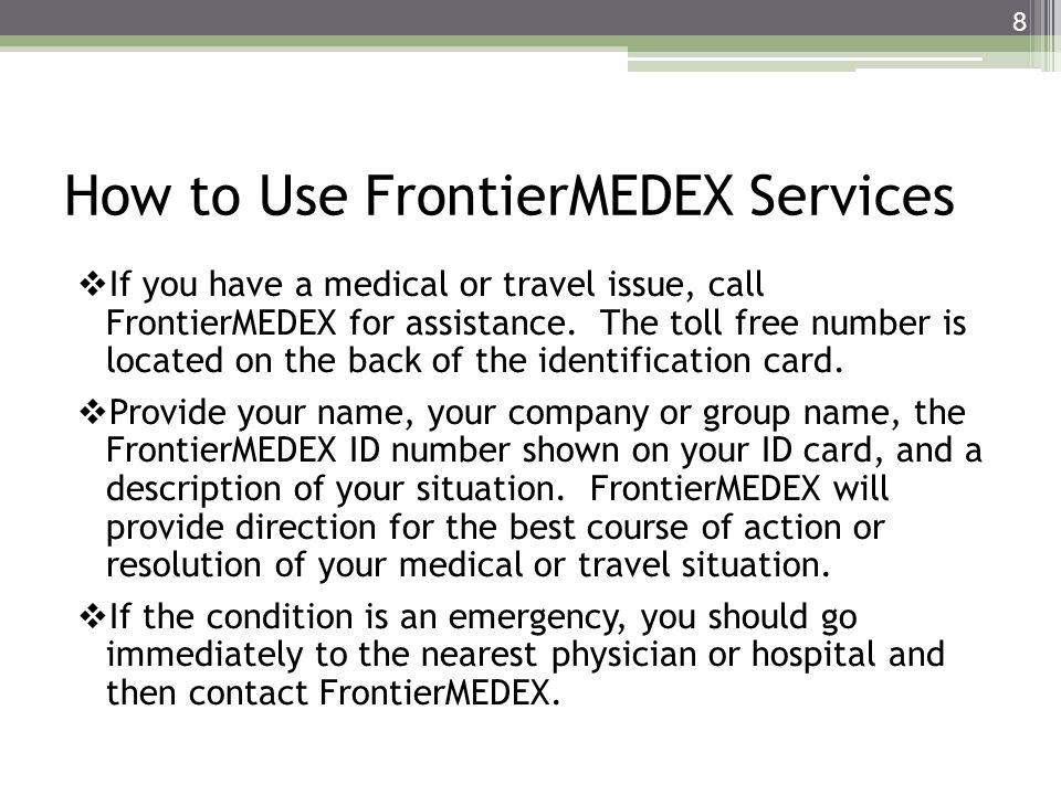 How to Use FrontierMEDEX Services If you have a medical or travel issue, call FrontierMEDEX for assistance. The toll free number is located on the bac