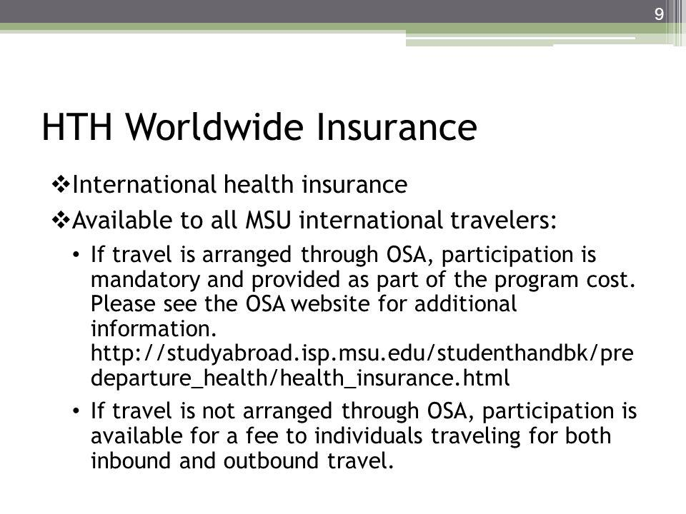 HTH Worldwide Insurance International health insurance Available to all MSU international travelers: If travel is arranged through OSA, participation