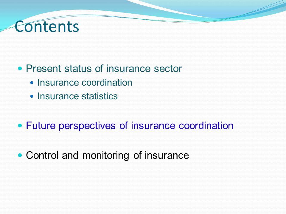 Contents Present status of insurance sector Insurance coordination Insurance statistics Future perspectives of insurance coordination Control and moni