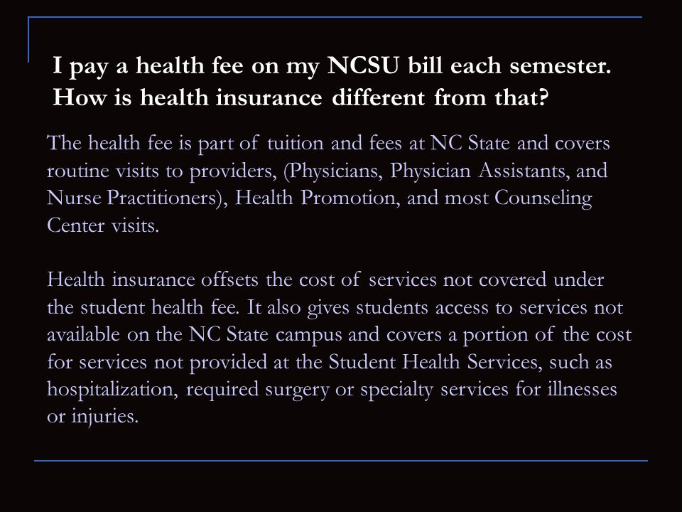 I pay a health fee on my NCSU bill each semester. How is health insurance different from that? The health fee is part of tuition and fees at NC State