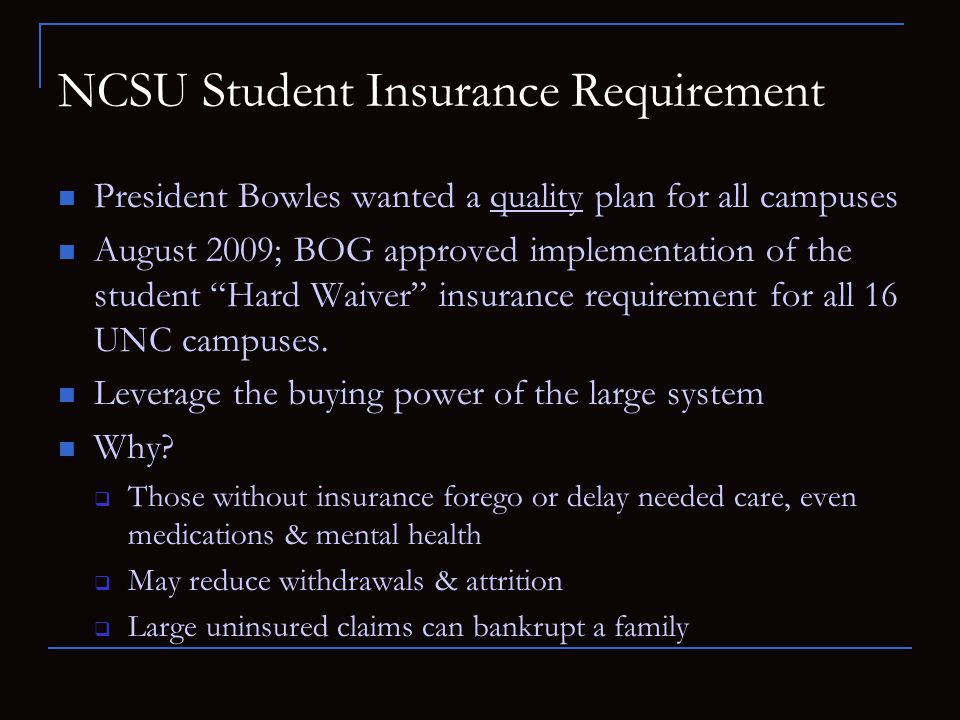 NCSU Student Insurance Requirement President Bowles wanted a quality plan for all campuses August 2009; BOG approved implementation of the student Har