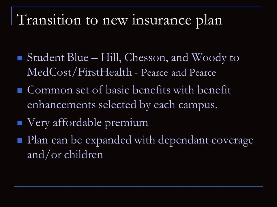 Transition to new insurance plan Student Blue – Hill, Chesson, and Woody to MedCost/FirstHealth - Pearce and Pearce Common set of basic benefits with