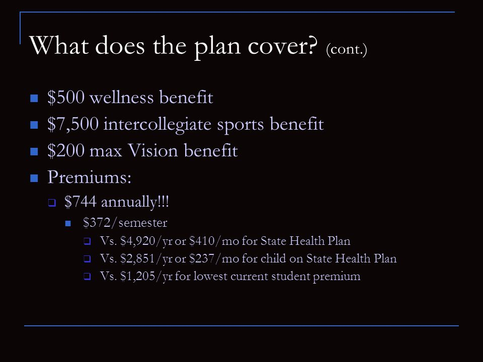 What does the plan cover? (cont.) $500 wellness benefit $7,500 intercollegiate sports benefit $200 max Vision benefit Premiums: $744 annually!!! $372/