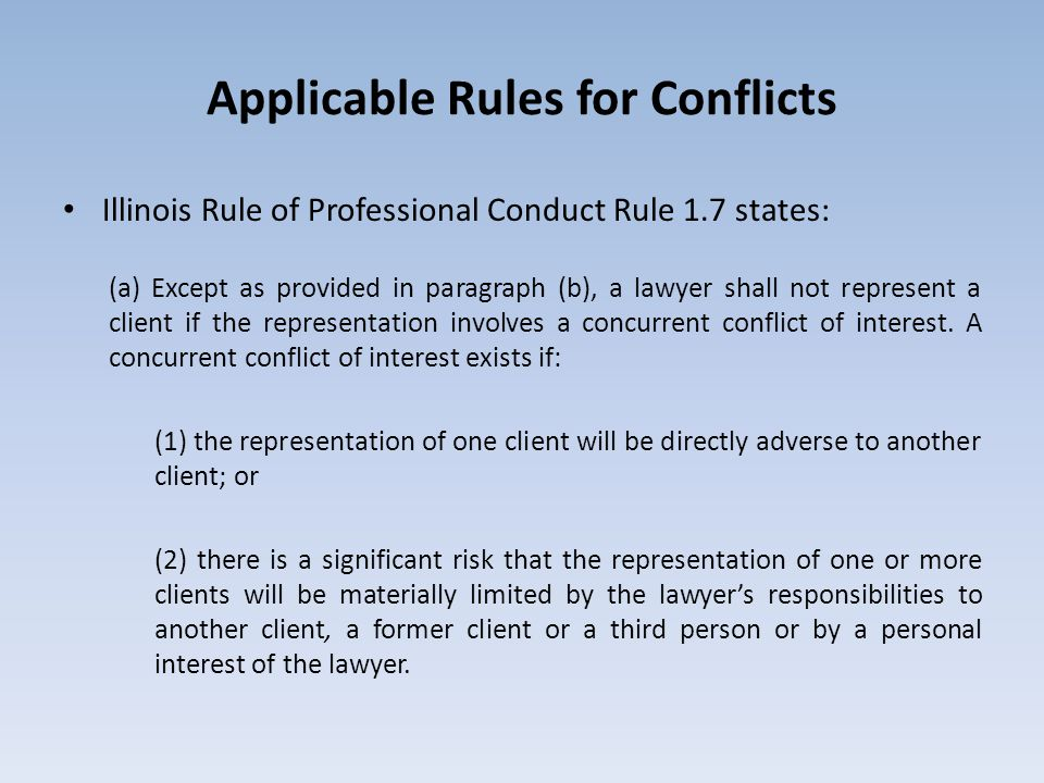Applicable Rules for Conflicts Illinois Rule of Professional Conduct Rule 1.7 states: (a) Except as provided in paragraph (b), a lawyer shall not represent a client if the representation involves a concurrent conflict of interest.