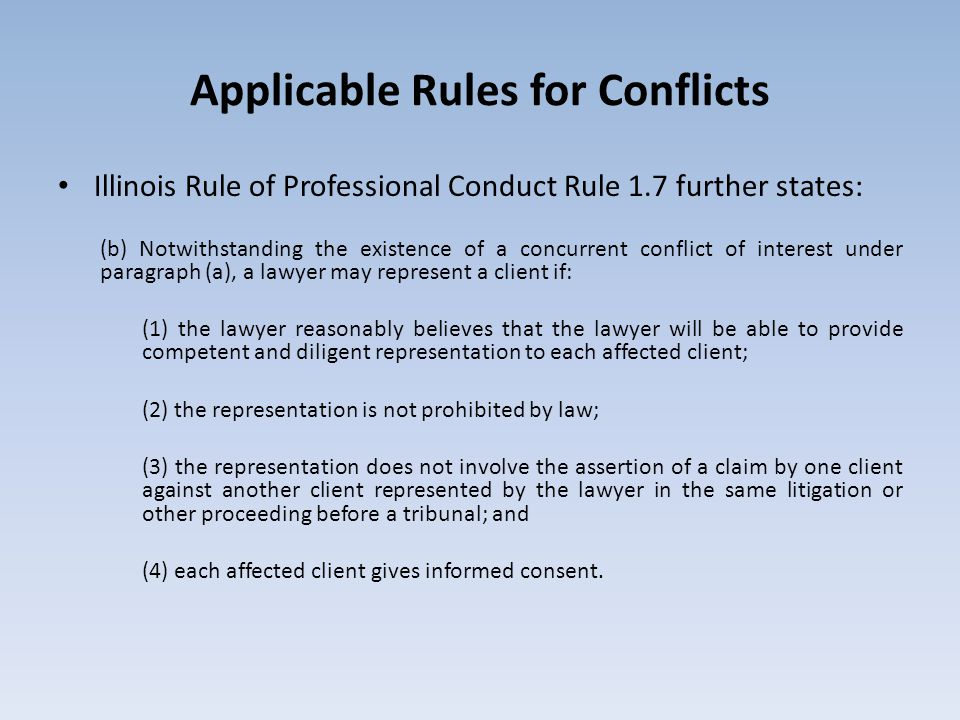 Applicable Rules for Conflicts Illinois Rule of Professional Conduct Rule 1.7 further states: (b) Notwithstanding the existence of a concurrent conflict of interest under paragraph (a), a lawyer may represent a client if: (1) the lawyer reasonably believes that the lawyer will be able to provide competent and diligent representation to each affected client; (2) the representation is not prohibited by law; (3) the representation does not involve the assertion of a claim by one client against another client represented by the lawyer in the same litigation or other proceeding before a tribunal; and (4) each affected client gives informed consent.