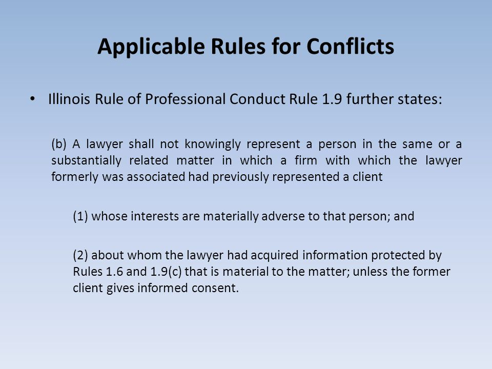 Applicable Rules for Conflicts Illinois Rule of Professional Conduct Rule 1.9 further states: (b) A lawyer shall not knowingly represent a person in the same or a substantially related matter in which a firm with which the lawyer formerly was associated had previously represented a client (1) whose interests are materially adverse to that person; and (2) about whom the lawyer had acquired information protected by Rules 1.6 and 1.9(c) that is material to the matter; unless the former client gives informed consent.