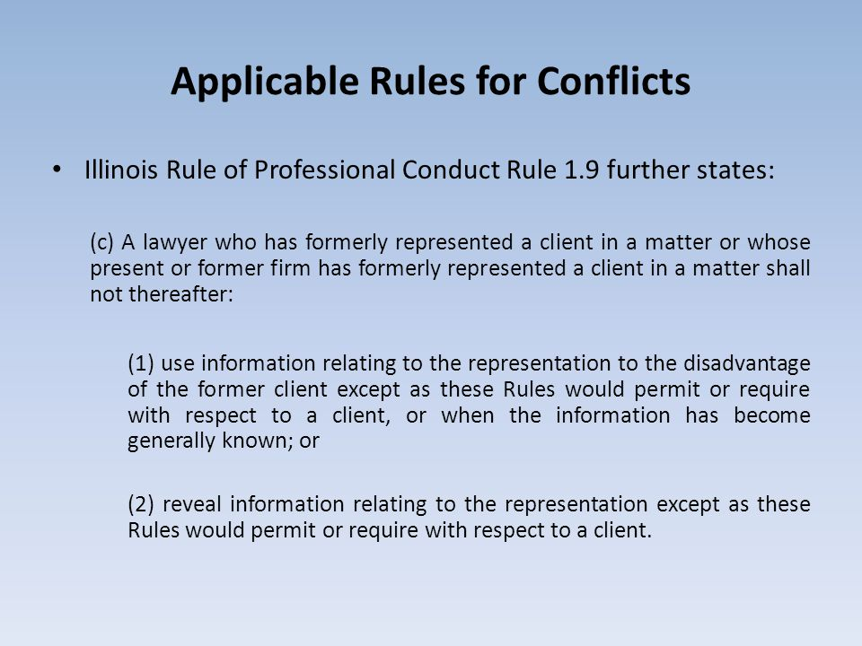 Applicable Rules for Conflicts Illinois Rule of Professional Conduct Rule 1.9 further states: (c) A lawyer who has formerly represented a client in a