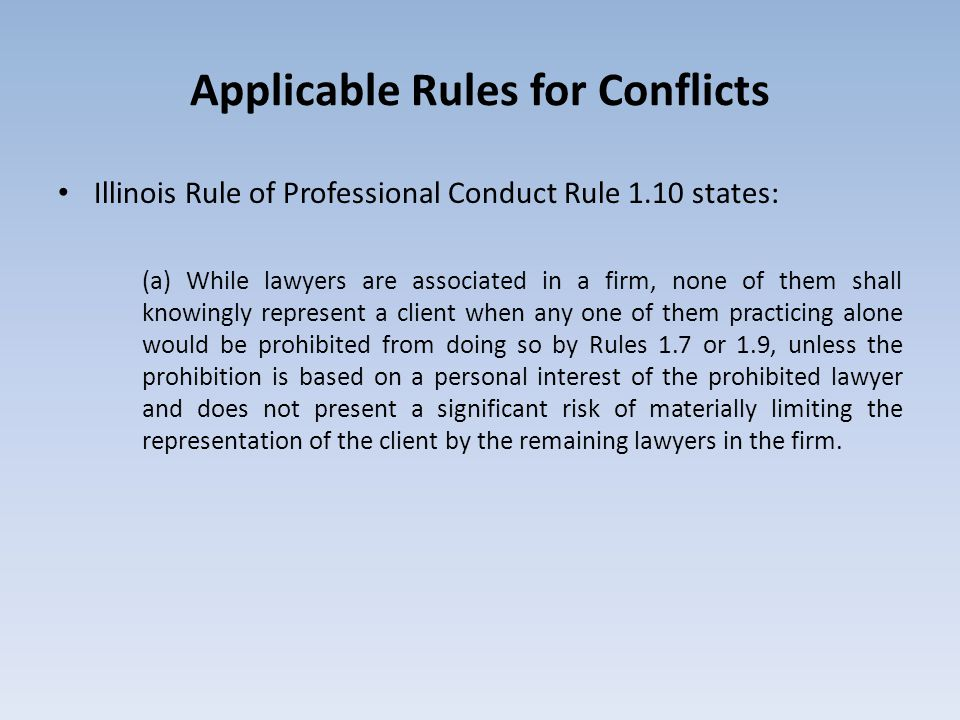 Applicable Rules for Conflicts Illinois Rule of Professional Conduct Rule 1.10 states: (a) While lawyers are associated in a firm, none of them shall knowingly represent a client when any one of them practicing alone would be prohibited from doing so by Rules 1.7 or 1.9, unless the prohibition is based on a personal interest of the prohibited lawyer and does not present a significant risk of materially limiting the representation of the client by the remaining lawyers in the firm.