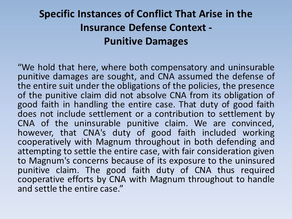 Specific Instances of Conflict That Arise in the Insurance Defense Context - Punitive Damages We hold that here, where both compensatory and uninsurable punitive damages are sought, and CNA assumed the defense of the entire suit under the obligations of the policies, the presence of the punitive claim did not absolve CNA from its obligation of good faith in handling the entire case.