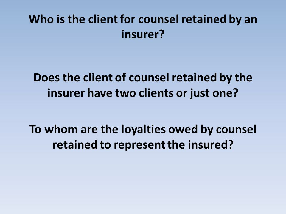 Who is the client for counsel retained by an insurer? Does the client of counsel retained by the insurer have two clients or just one? To whom are the